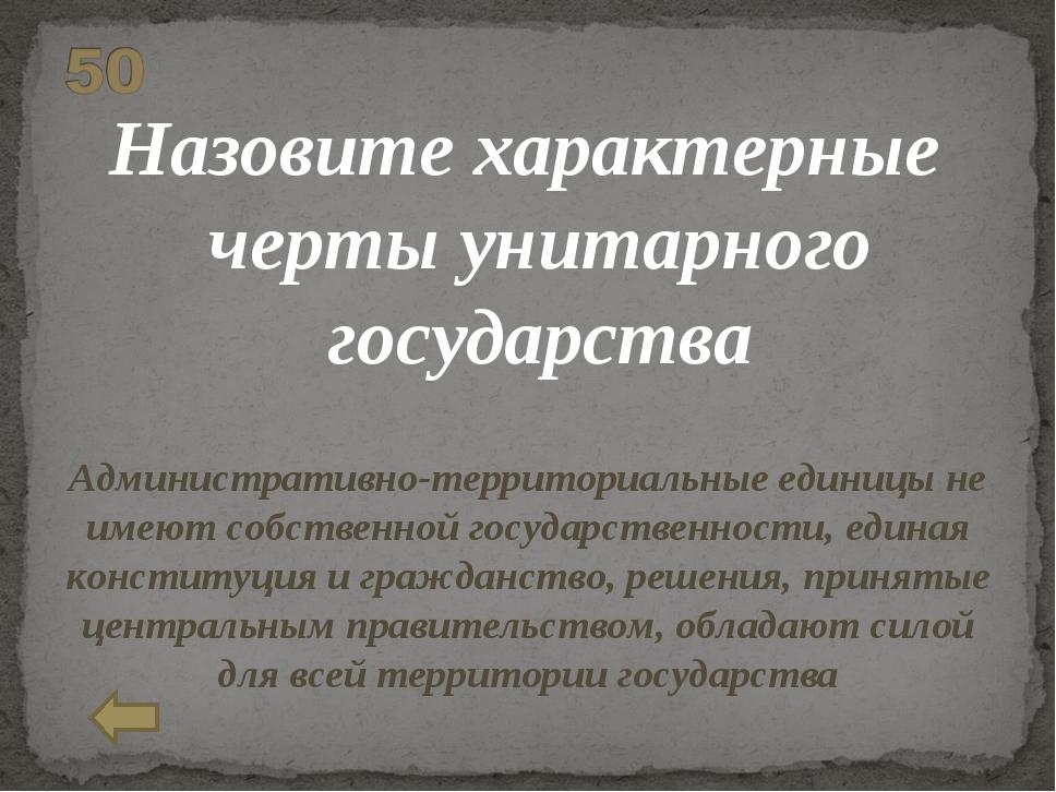 Назовите характерные черты унитарного государства Административно-территориал...