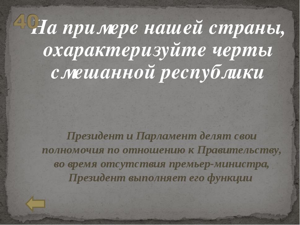 На примере нашей страны, охарактеризуйте черты смешанной республики Президен...