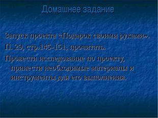 Домашнее задание Запуск проекта «Подарок своими руками». П. 29, стр.145-151,