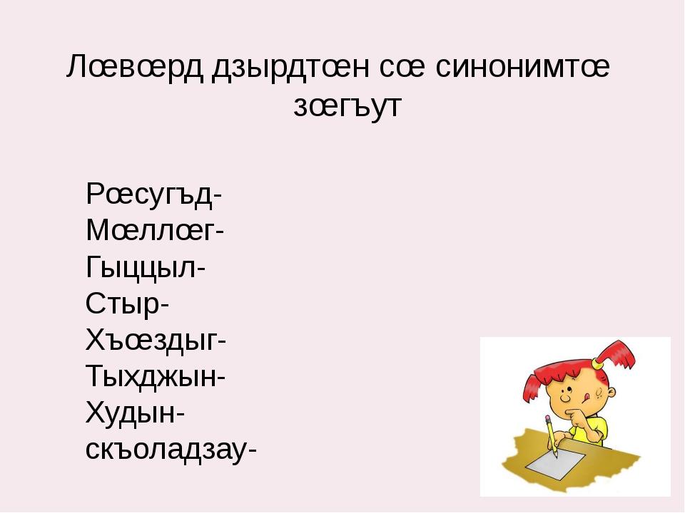 Лœвœрд дзырдтœн сœ синонимтœ зœгъут Рœсугъд- Мœллœг- Гыццыл- Стыр- Хъœздыг- Т...