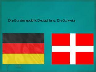 Die Bundesrepublik Deutschland. Die Schweiz.
