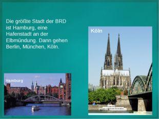 Die größte Stadt der BRD ist Hamburg, eine Hafenstadt an der Elbmündung. Dann