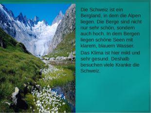 Die Schweiz ist ein Bergland, in dem die Alpen liegen. Die Berge sind nicht n