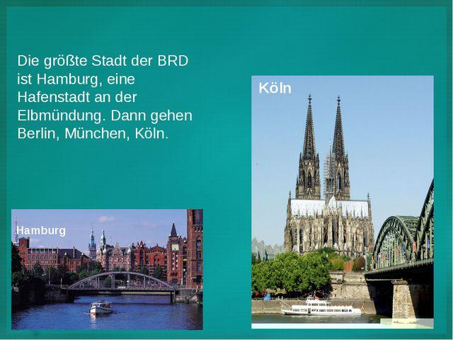 Die größte Stadt der BRD ist Hamburg, eine Hafenstadt an der Elbmündung. Dann...