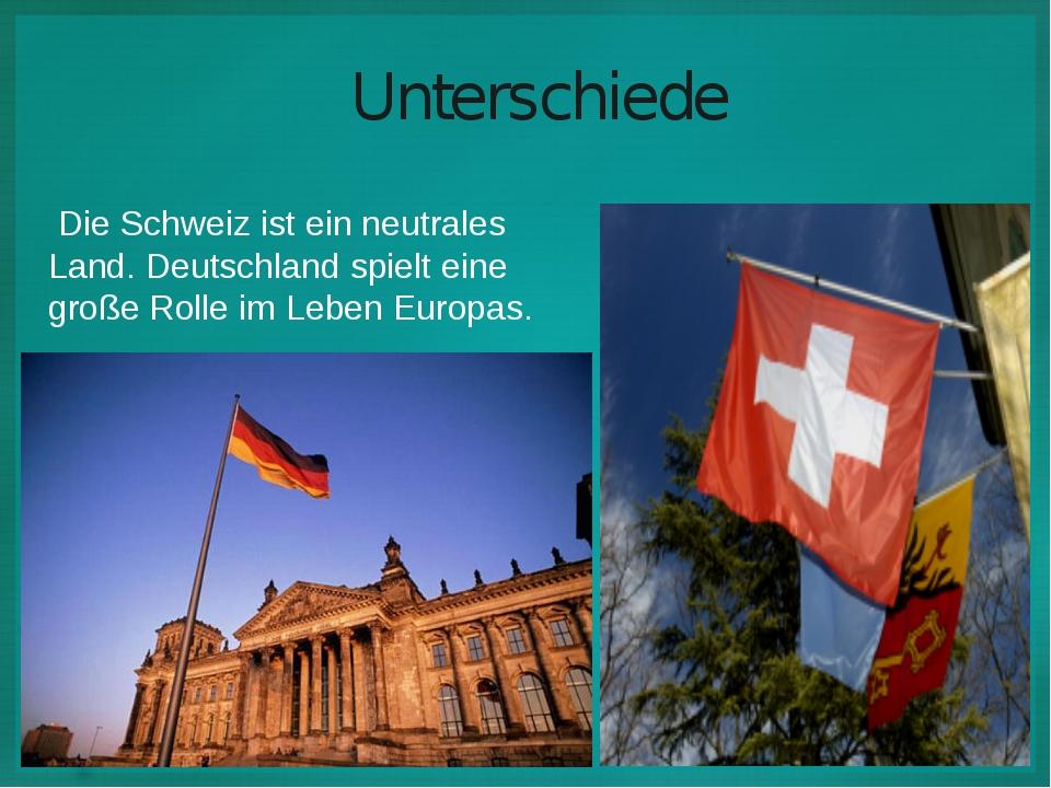Unterschiede  Die Schweiz ist ein neutrales Land. Deutschland spielt eine gr...