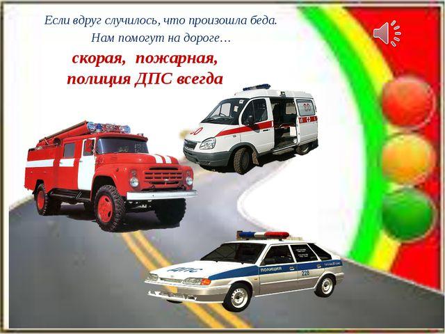 Если вдруг случилось, что произошла беда. Нам помогут на дороге… скорая, пожа...