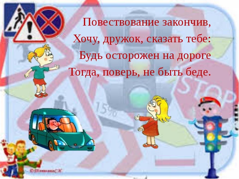 Повествование закончив, Хочу, дружок, сказать тебе: Будь осторожен на дороге...