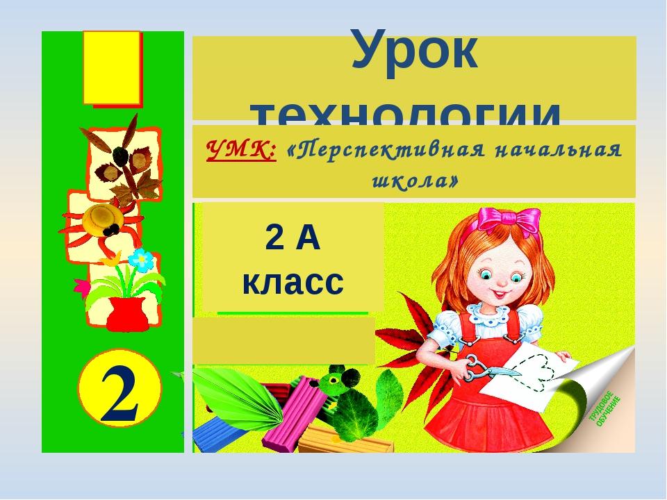 2 2 А класс Урок технологии УМК: «Перспективная начальная школа»