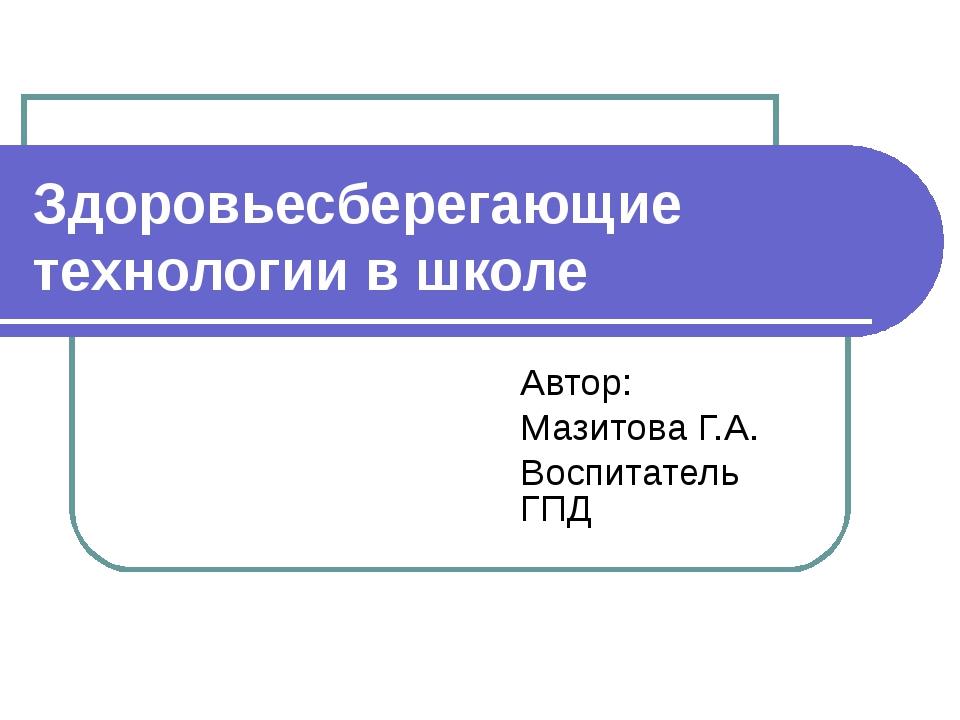 Здоровьесберегающие технологии в школе Автор: Мазитова Г.А. Воспитатель ГПД