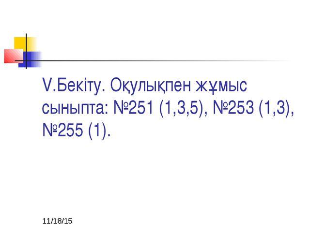 V.Бекіту. Оқулықпен жұмыс сыныпта: №251 (1,3,5), №253 (1,3), №255 (1).
