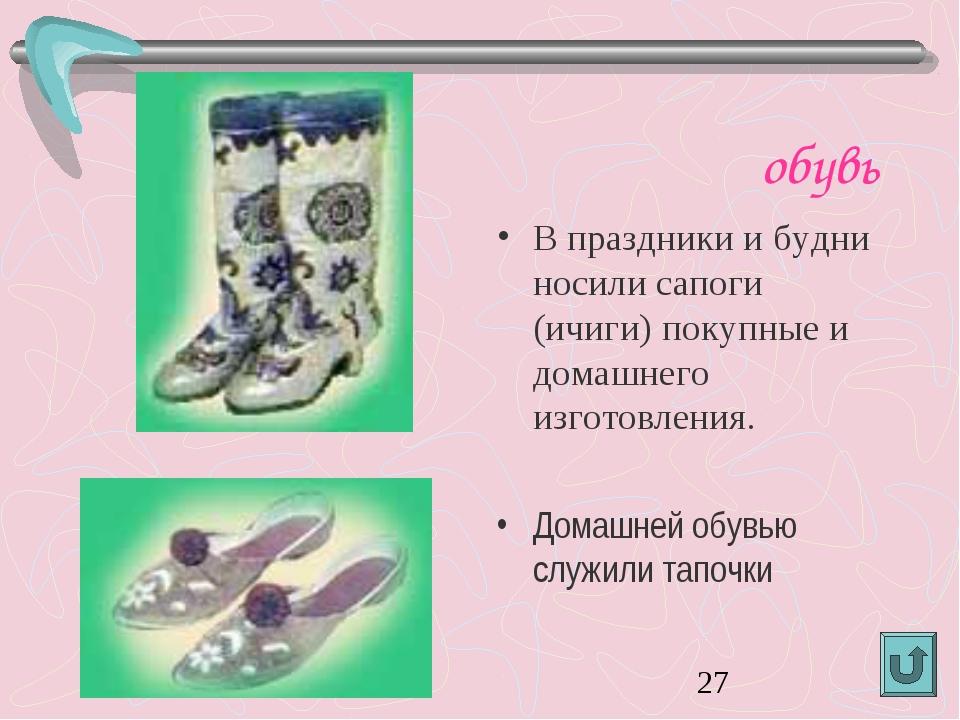 обувь В праздники и будни носили сапоги (ичиги) покупные и домашнего изготов...