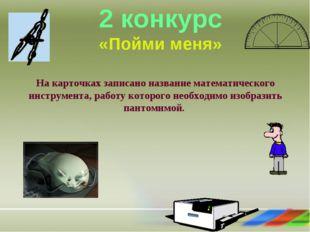 2 конкурс «Пойми меня» На карточках записано название математического инструм
