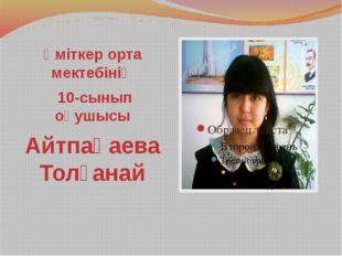 Үміткер орта мектебінің 10-сынып оқушысы Айтпақаева Толғанай