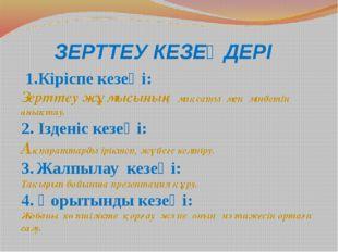 ЗЕРТТЕУ КЕЗЕҢДЕРІ 1.Кіріспе кезеңі: Зерттеу жұмысының мақсаты мен міндетін ан