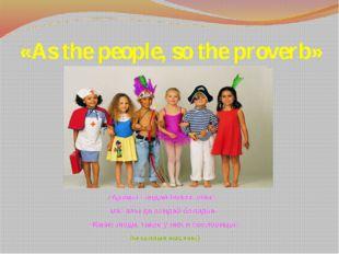 «As the people, so the proverb» «Адамы қандай болса, оның мақалы да сондай бо