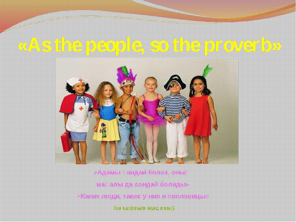 «As the people, so the proverb» «Адамы қандай болса, оның мақалы да сондай бо...