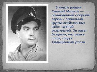 В начале романа Григорий Мелехов — обыкновенный хуторской парень с привычным