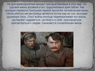 Не для кровопролития пришел Григорий Мелехов в этот мир. Но суровая жизнь вло