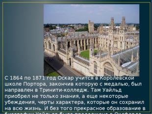 С 1864 по 1871 год Оскар учится в Королевской школе Портора, закончив которую