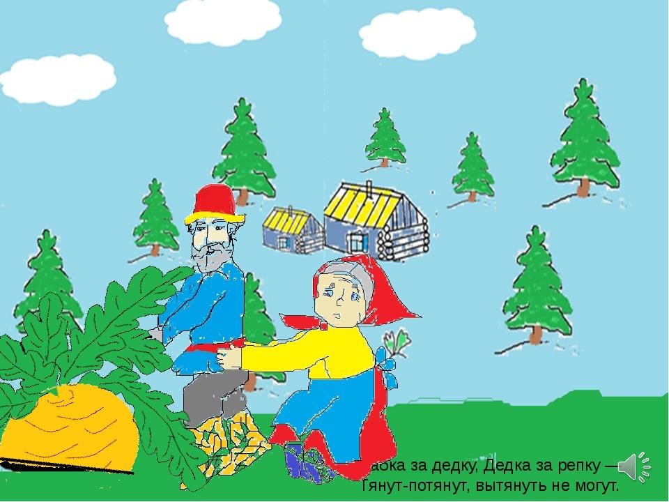 Бабка за дедку, Дедка за репку — Тянут-потянут, вытянуть не могут.