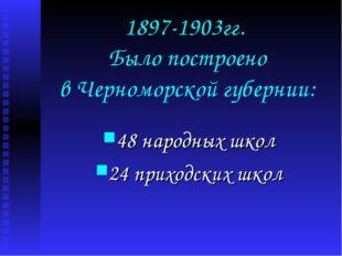 1897-1903гг. Было построено в Черноморской губернии: 48 народных школ 24 прих