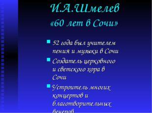 И.А.Шмелев «60 лет в Сочи» 52 года был учителем пения и музыки в Сочи Создате