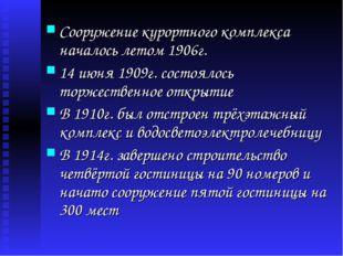 Сооружение курортного комплекса началось летом 1906г. 14 июня 1909г. состояло