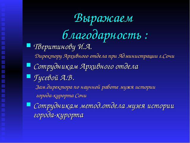 Выражаем благодарность : Тверитинову И.А. Директору Архивного отдела при Адми...