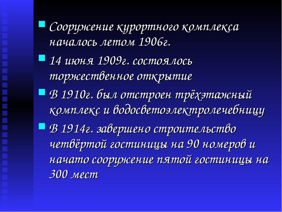 Сооружение курортного комплекса началось летом 1906г. 14 июня 1909г. состояло...