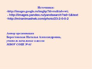 Источники: -http://images.google.ru/imghp?hl=ru&tab=wi; - http://images.yande