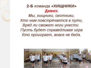 2-Б команда «ХИЩНИКИ» Девиз: Мы, хищники, охотники, Кто нам повстречается в п