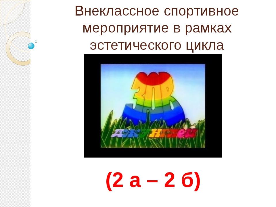 Внеклассное спортивное мероприятие в рамках эстетического цикла (2 а – 2 б)