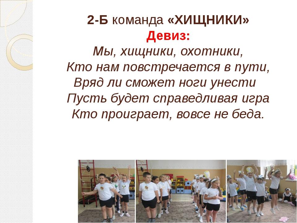 2-Б команда «ХИЩНИКИ» Девиз: Мы, хищники, охотники, Кто нам повстречается в п...