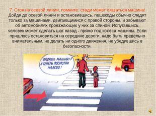 7. Стоя на осевой линии, помните: сзади может оказаться машина! Дойдя до осев