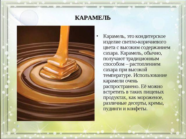 КАРАМЕЛЬ Карамель, это кондитерское изделие светло-коричневого цвета с высоки...