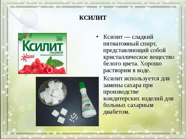 КСИЛИТ Ксилит — сладкий пятиатомный спирт, представляющий собой кристаллическ...