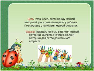 Цель: Установить связь между мелкой моторикой рук и развитием речи у ребёнка