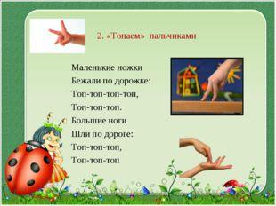 2. «Топаем» пальчиками Маленькие ножки Бежали по дорожке: Топ-топ-топ-топ, То