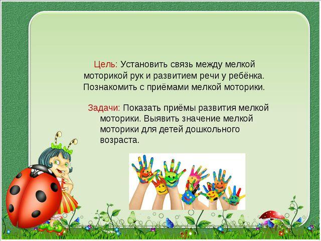 Цель: Установить связь между мелкой моторикой рук и развитием речи у ребёнка...