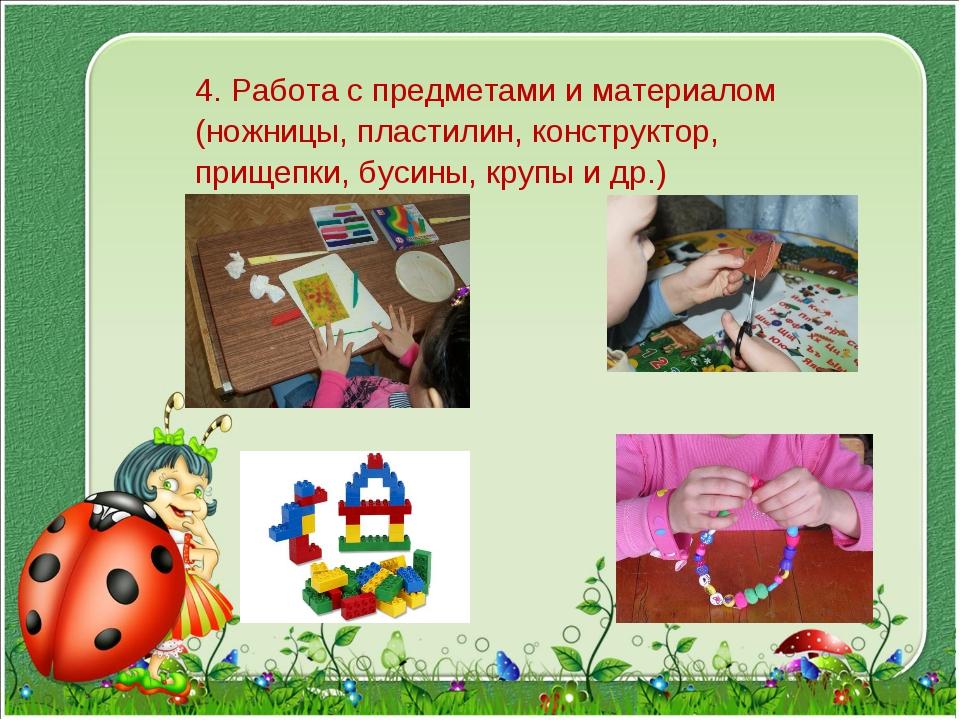 4. Работа с предметами и материалом (ножницы, пластилин, конструктор, прищепк...