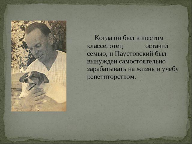 Когда он был в шестом классе, отец оставил семью, и Паустовский был вынужден...