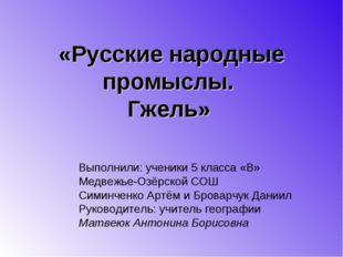 «Русские народные промыслы. Гжель» Выполнили: ученики 5 класса «В» Медвежье-О