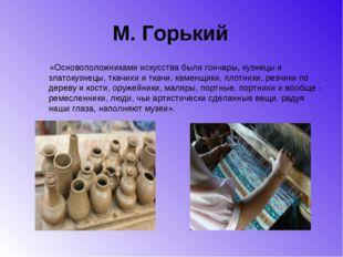 М. Горький «Основоположниками искусства были гончары, кузнецы и златокузнецы,