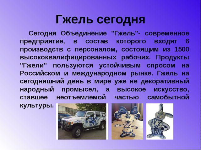 """Гжель сегодня Сегодня Объединение """"Гжель""""- современное предприятие, в состав..."""