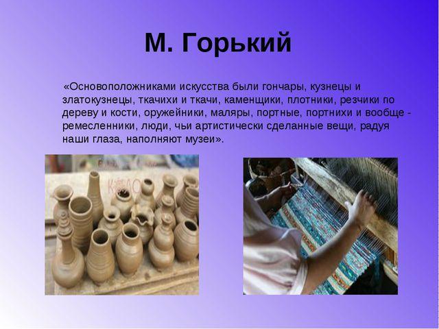 М. Горький «Основоположниками искусства были гончары, кузнецы и златокузнецы,...