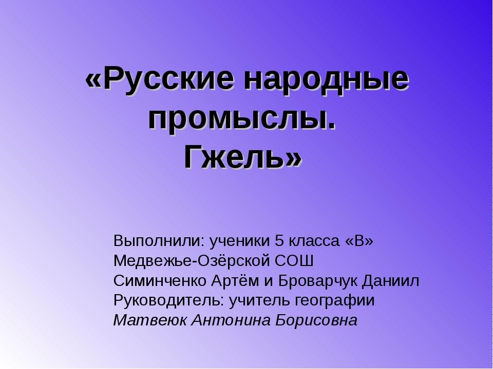 «Русские народные промыслы. Гжель» Выполнили: ученики 5 класса «В» Медвежье-О...
