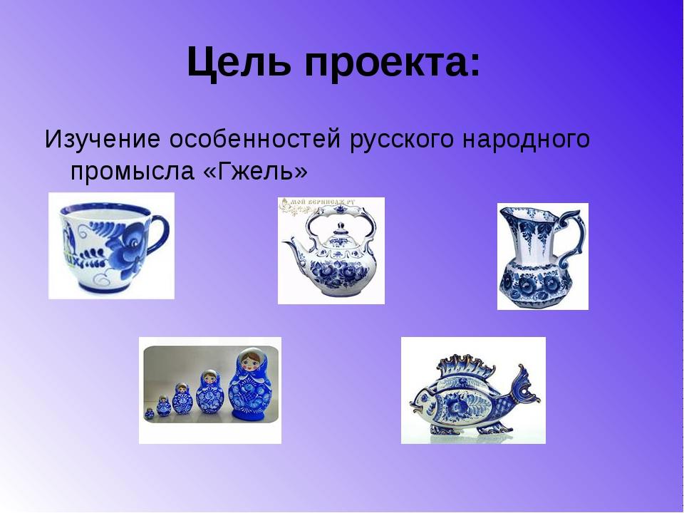 Цель проекта: Изучение особенностей русского народного промысла «Гжель»