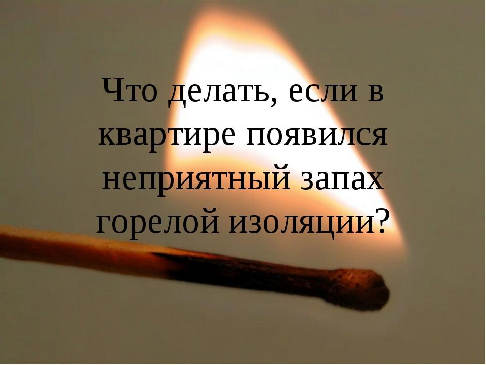 Что делать, если в квартире появился неприятный запах горелой изоляции?