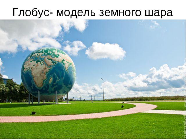 Глобус- модель земного шара