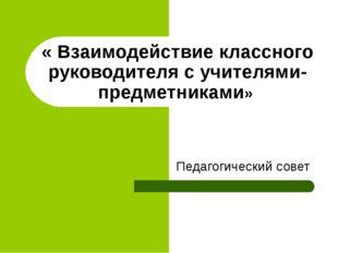 « Взаимодействие классного руководителя с учителями-предметниками» Педагогиче